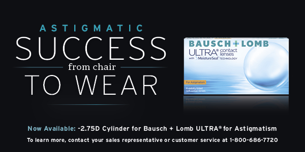 Astigmatic Success from Chair to Wear | Now available: -2.75 Cylinder for Bausch + Lomb ULTRA for Astigmatism | To learn more, contact your sales representative or customer service at 1-800-686-7720